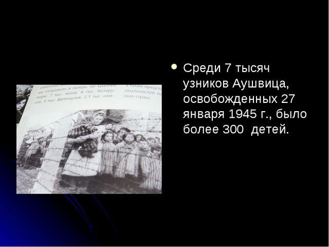 Среди 7 тысяч узников Аушвица, освобожденных 27 января 1945 г., было более 30...