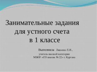 Занимательные задания для устного счета в 1 классе Выполнила Ляшенко Е.И., уч