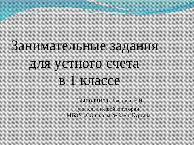 Занимательные задания для устного счета в 1 классе Выполнила Ляшенко Е.И., уч...