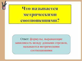 Ответ: формулы, выражающие зависимость между длинами отрезков, называются мет