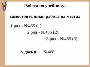 Работа по учебнику: самостоятельная работа на местах 1 ряд - №485 (1), 2 ряд