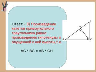 Ответ: - 3) Произведение катетов прямоугольного треугольника равно произведен