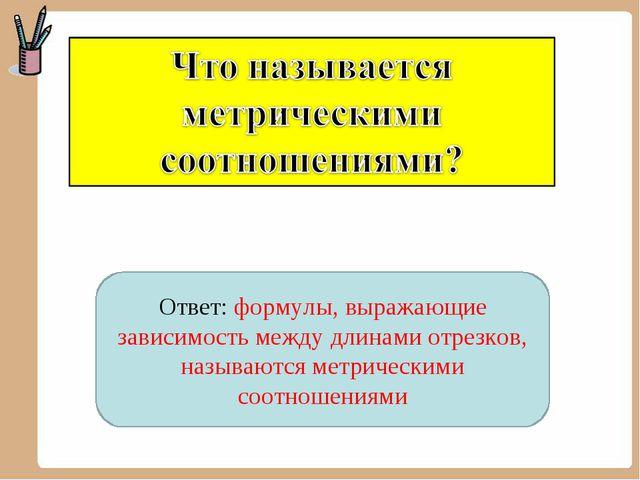 Ответ: формулы, выражающие зависимость между длинами отрезков, называются мет...