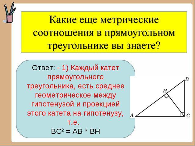 Ответ: - 1) Каждый катет прямоугольного треугольника, есть среднее геометриче...