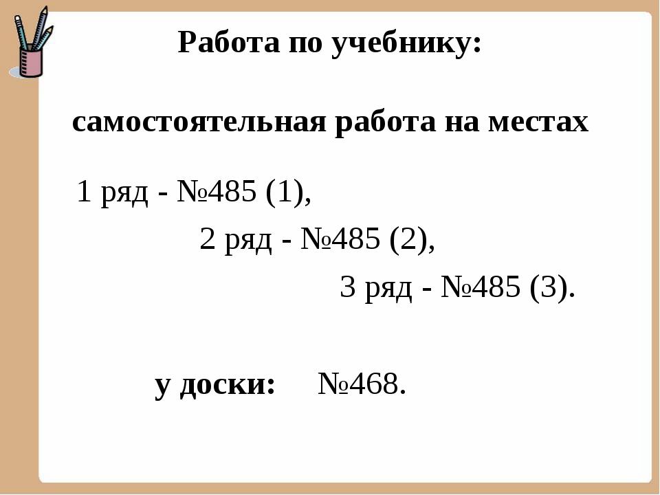 Работа по учебнику: самостоятельная работа на местах 1 ряд - №485 (1), 2 ряд...