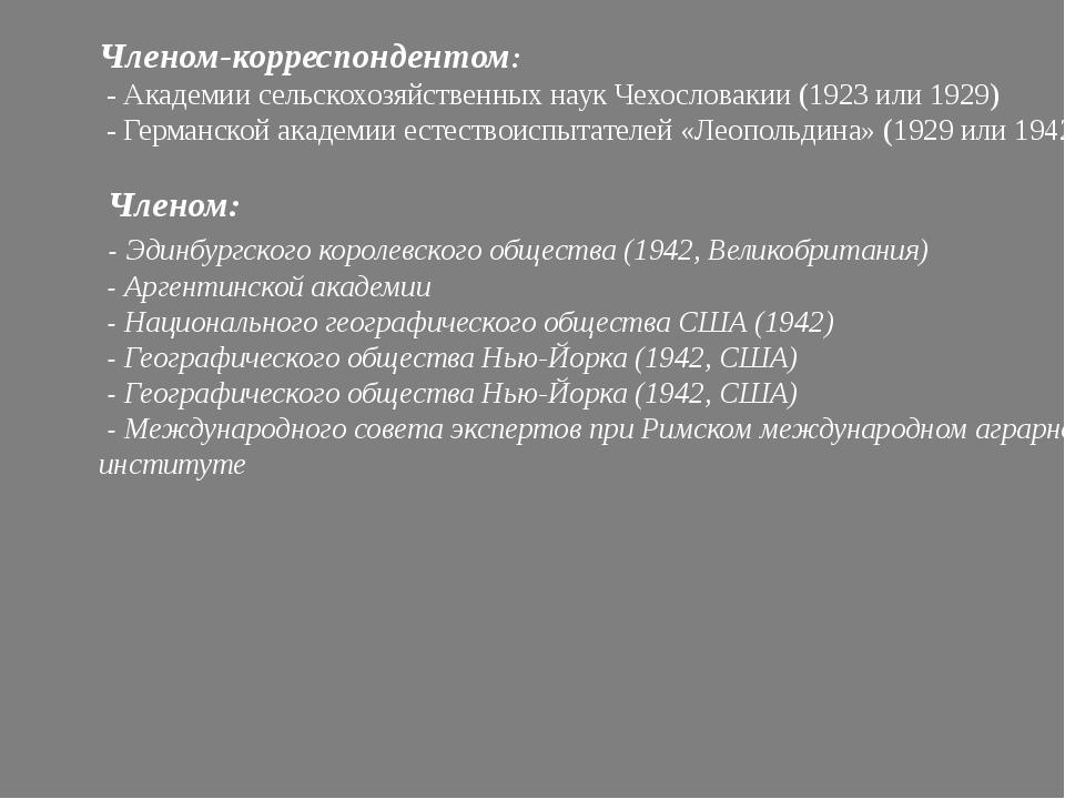 Членом-корреспондентом: - Академии сельскохозяйственных наук Чехословакии (19...