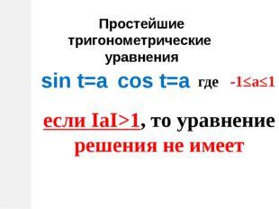 Простейшие тригонометрические уравнения sin t=a cos t=a где -1≤а≤1 если ΙаΙ>1