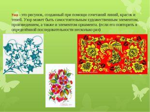 Узор – это рисунок, созданный при помощи сочетаний линий, красок и теней. Узо