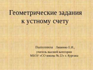 Геометрические задания к устному счету Выполнила Ляшенко Е.И., учитель высше