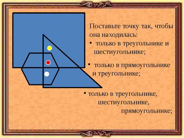 Поставьте точку так, чтобы она находилась: только в треугольнике и шестиугол...