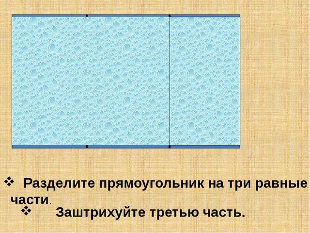 Разделите прямоугольник на три равные части. Заштрихуйте третью часть.