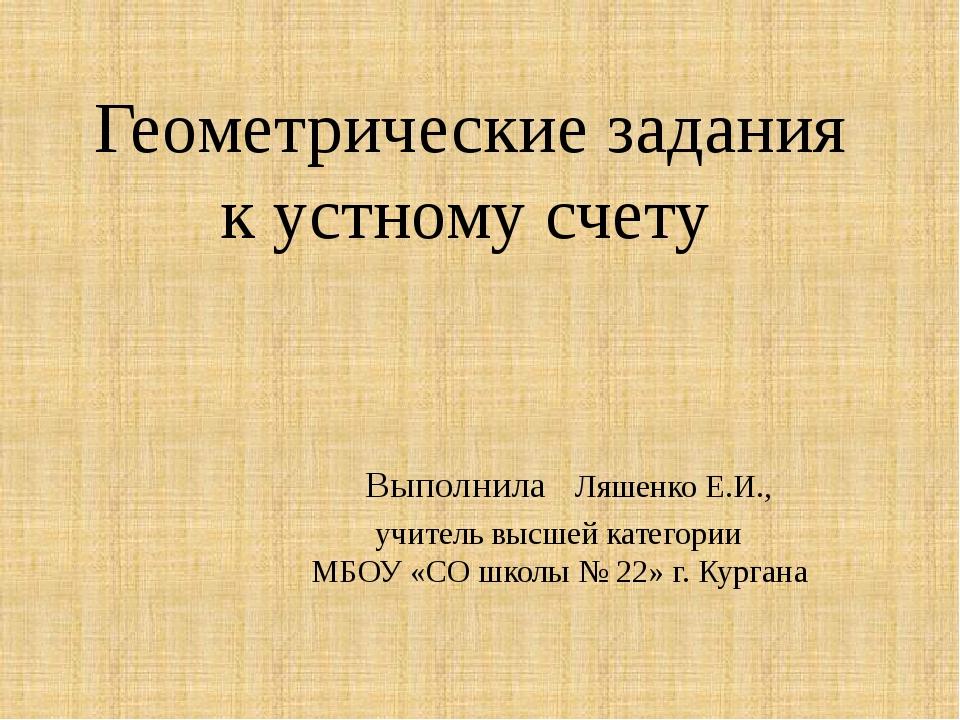 Геометрические задания к устному счету Выполнила Ляшенко Е.И., учитель высше...