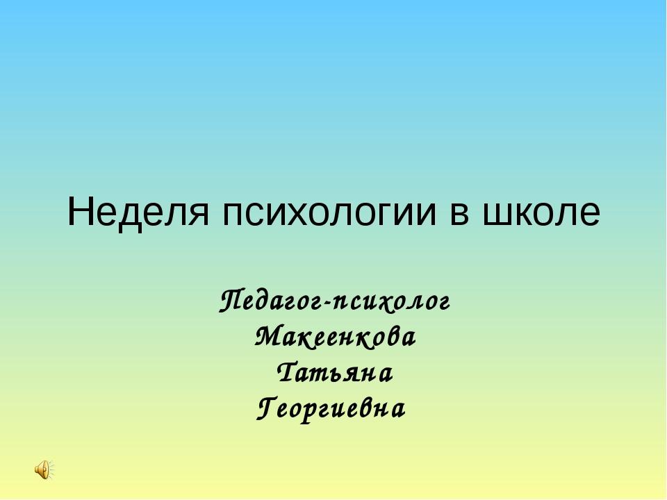 Неделя психологии в школе Педагог-психолог Макеенкова Татьяна Георгиевна