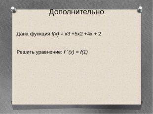 Дополнительно Дана функция f(х) = х3 +5х2 +4х + 2 Решить уравнение: f `(х) =