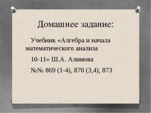 Домашнее задание: Учебник «Алгебра и начала математического анализа 10-11» Ш.