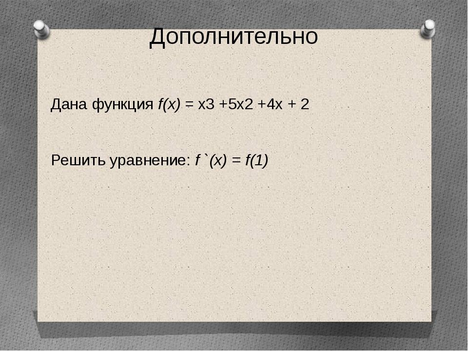 Дополнительно Дана функция f(х) = х3 +5х2 +4х + 2 Решить уравнение: f `(х) =...