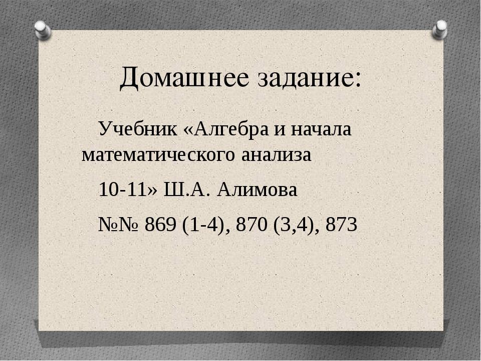 Домашнее задание: Учебник «Алгебра и начала математического анализа 10-11» Ш....
