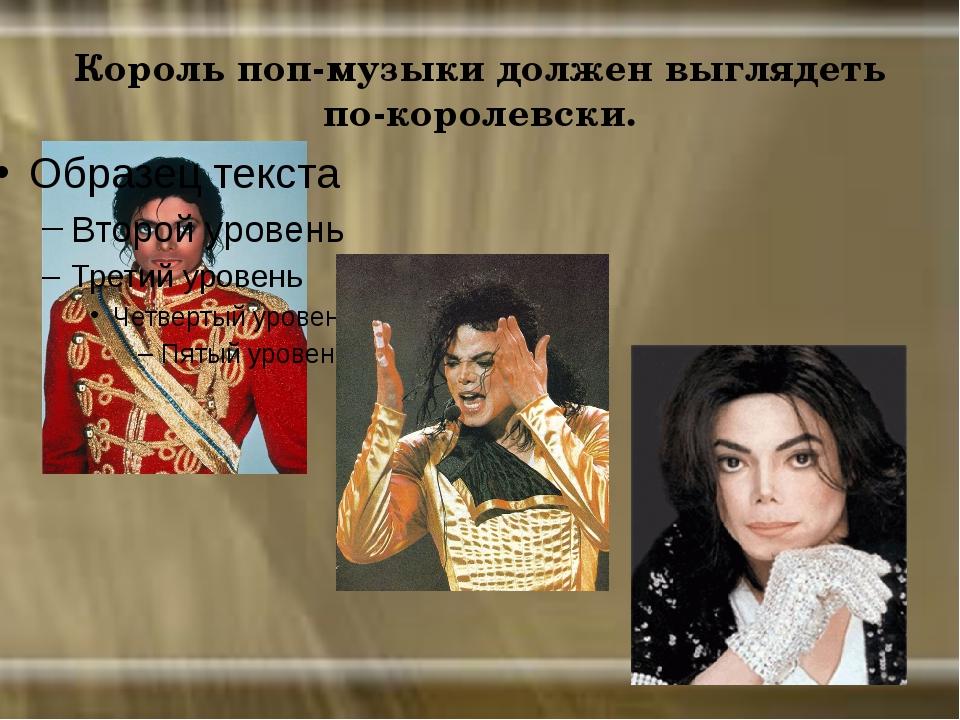 Король поп-музыки должен выглядеть по-королевски.