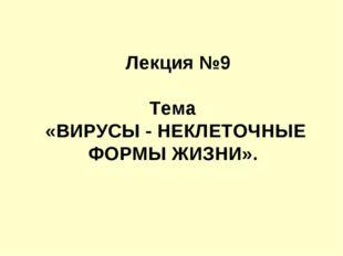 Лекция №9 Тема «ВИРУСЫ - НЕКЛЕТОЧНЫЕ ФОРМЫ ЖИЗНИ».