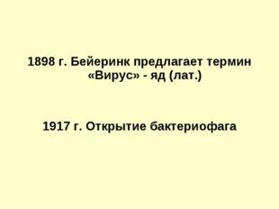 1898 г. Бейеринк предлагает термин «Вирус» - яд (лат.) 1917 г. Открытие бакт