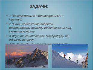 ЗАДАЧИ: 1.Познакомиться с биографией М.А. Чванова. 2.Знать содержание повест