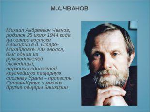 М.А.ЧВАНОВ Михаил Андреевич Чванов, родился 25 июля 1944 года на северо-восто