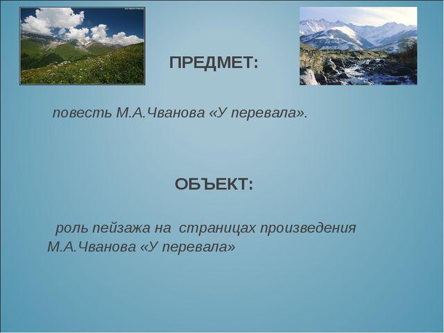 ОБЪЕКТ: роль пейзажа на страницах произведения М.А.Чванова «У перевала»...