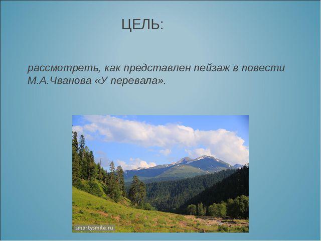 ЦЕЛЬ: рассмотреть, как представлен пейзаж в повести М.А.Чванова «У перевала».