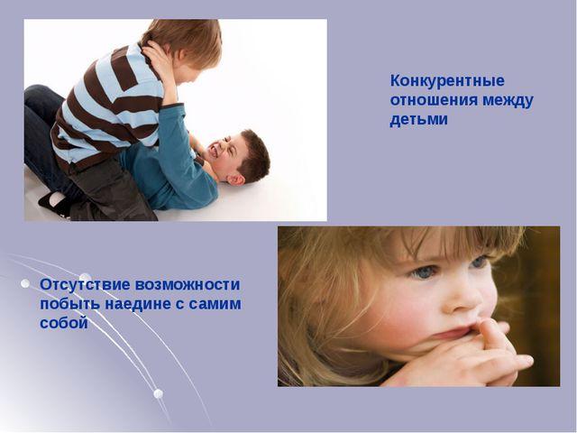Конкурентные отношения между детьми Отсутствие возможности побыть наедине с...