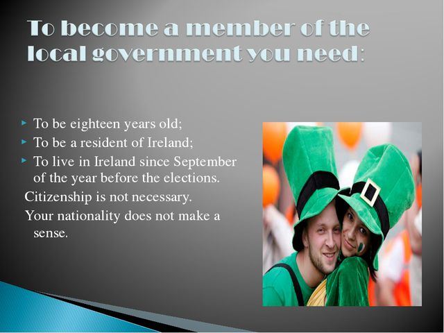 To be eighteen years old; To be a resident of Ireland; To live in Ireland sin...