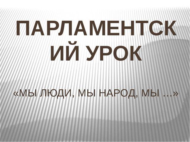 ПАРЛАМЕНТСКИЙ УРОК «МЫ ЛЮДИ, МЫ НАРОД, МЫ …»