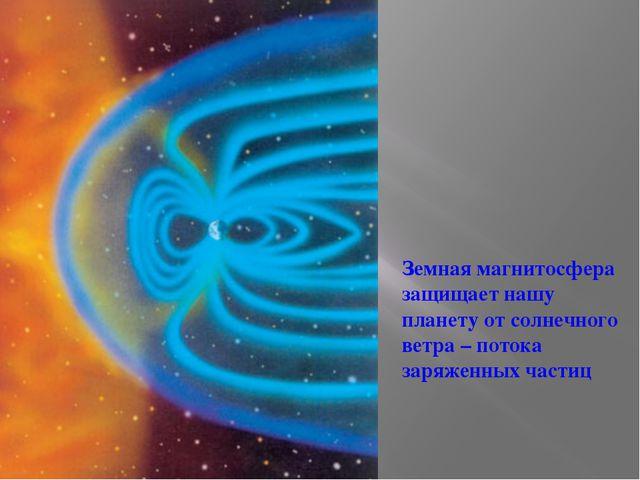 Земная магнитосфера защищает нашу планету отсолнечного ветра – потока заряже...