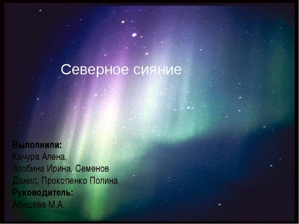 Северное сияние Выполнили: Качура Алена, Злобина Ирина, Семенов Данил, Прокоп...
