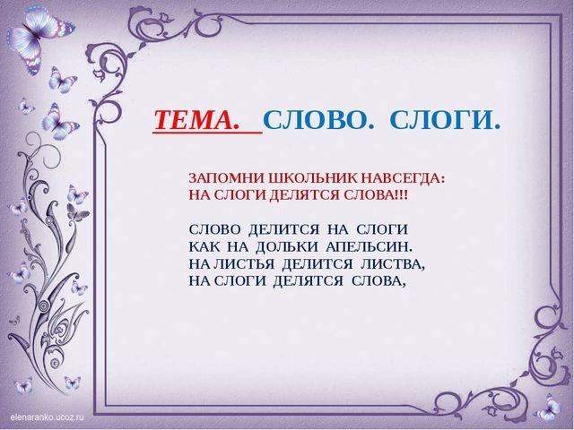ТЕМА. СЛОВО. СЛОГИ. ЗАПОМНИ ШКОЛЬНИК НАВСЕГДА: НА СЛОГИ ДЕЛЯТСЯ СЛОВА!!! СЛОВ...