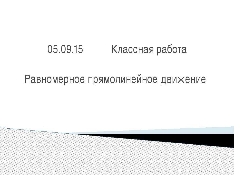 05.09.15  Классная работа Равномерное прямолинейное движение