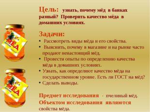 Цель: узнать, почему мёд в банках разный? Проверить качество мёда в домашних