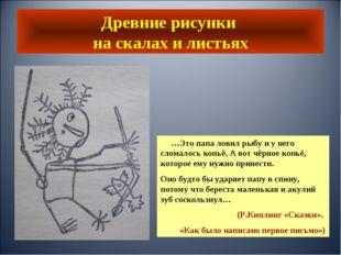 Древние рисунки на скалах и листьях …Это папа ловил рыбу и у него сломалось к