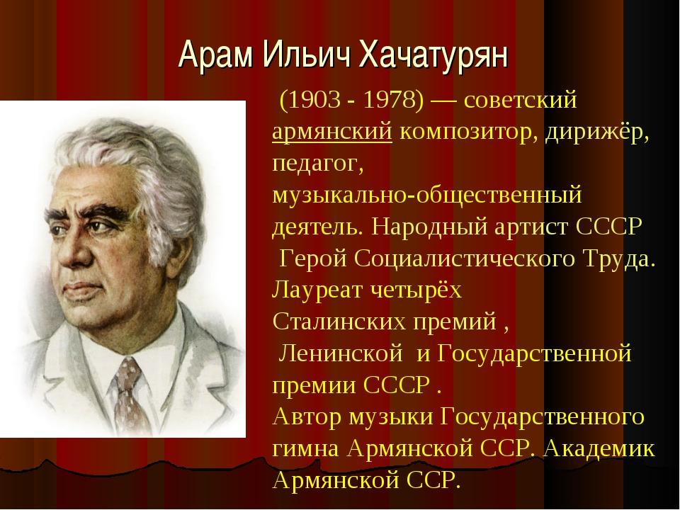 Арам Ильич Хачатурян (1903 -1978)— советскийармянскийкомпозитор, дирижё...