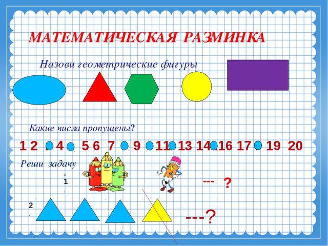 МАТЕМАТИЧЕСКАЯ РАЗМИНКА Назови геометрические фигуры Какие числа пропущены? 1...