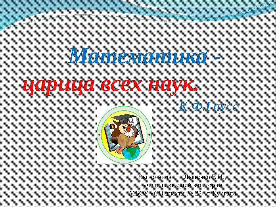 Математика - царица всех наук. К.Ф.Гаусс Выполнила Ляшенко Е.И., учитель выс...