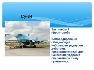 Тактический (фронтовой) бомбардиро́вщик— бомбардировщик, обладающий небольши
