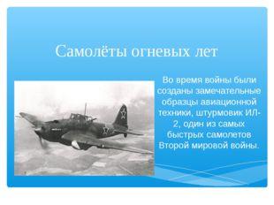 Самолёты огневых лет Во время войны были созданы замечательные образцы авиаци