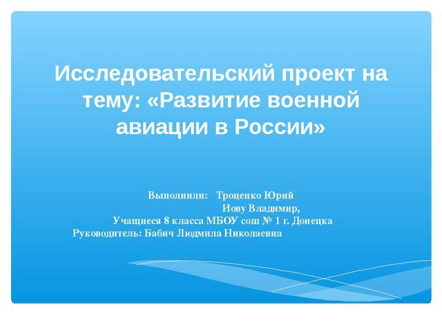 Исследовательский проект на тему: «Развитие военной авиации в России» Выполни...