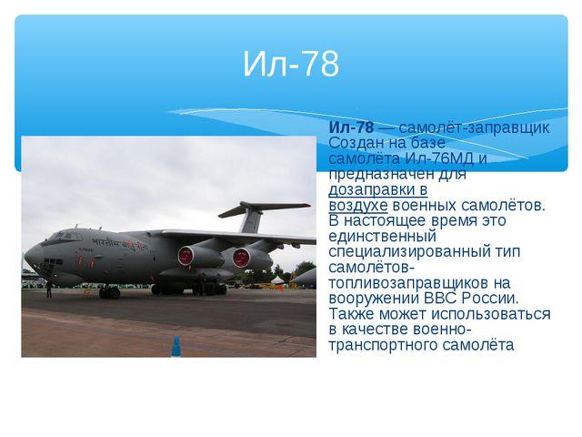 Ил-78 Ил-78—самолёт-заправщик Создан на базе самолётаИл-76МД и предназначе...
