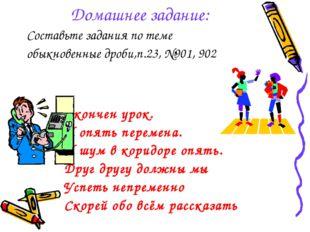 Домашнее задание: Составьте задания по теме обыкновенные дроби,п.23, №901, 90