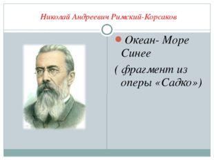 Николай Андреевич Римский-Корсаков Океан- Море Синее ( фрагмент из оперы «Са