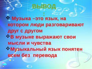 ВЫВОД: Музыка –это язык, на котором люди разговаривают друг с другом В музыке