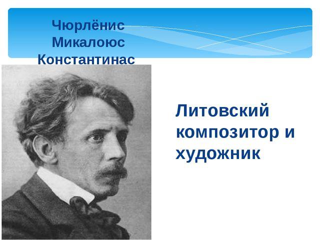 Чюрлёнис Микалоюс Константинас Литовский композитор и художник