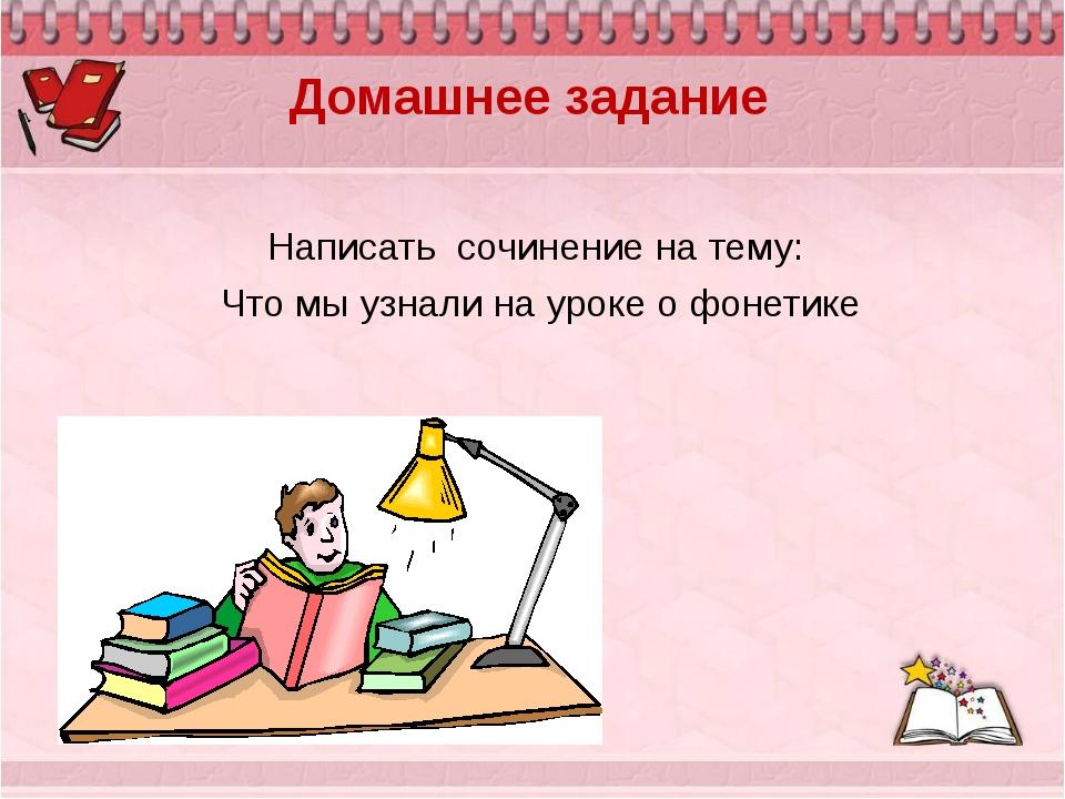 Домашнее задание Написать сочинение на тему: Что мы узнали на уроке о фонетике