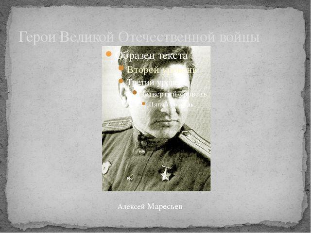 Герои Великой Отечественной войны Алексей Маресьев